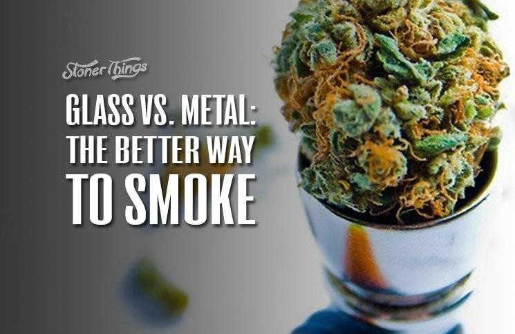 Glass vs. Metal The Better Way To Smoke & Glass vs. Metal: The Better Way To Smoke - Stoner Things