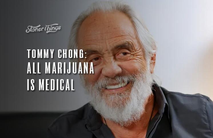 tommy chong all marijauna is medical